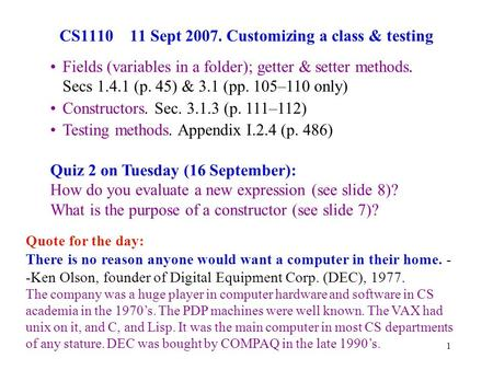 1 CS1110 11 Sept 2007. Customizing a class & testing Quote for the day: There is no reason anyone would want a computer in their home. - -Ken Olson, founder.