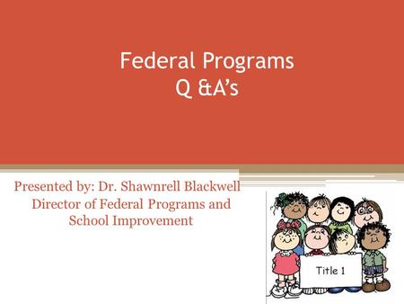 Federal Programs Q &A's Presented by: Dr. Shawnrell Blackwell Director of Federal Programs and School Improvement.