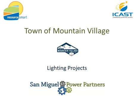 Town of Mountain Village Lighting Projects. ICAST Mission To provide economic, environmental, and social benefits to communities in a way that builds.