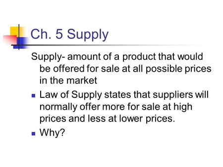 Ch. 5 Supply Supply- amount of a product that would be offered for sale at all possible prices in the market Law of Supply states that suppliers will normally.