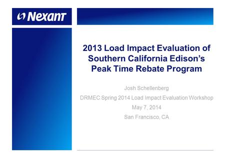 2013 Load Impact Evaluation of Southern California Edison's Peak Time Rebate Program Josh Schellenberg DRMEC Spring 2014 Load Impact Evaluation Workshop.