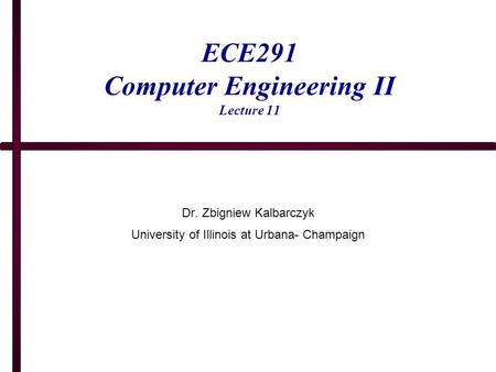 ECE291 Computer Engineering II Lecture 11 Dr. Zbigniew Kalbarczyk University of Illinois at Urbana- Champaign.