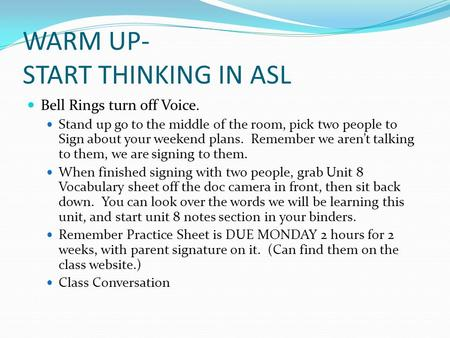 WARM UP- START THINKING IN ASL Bell Rings turn off Voice. Stand up go to the middle of the room, pick two people to Sign about your weekend plans. Remember.