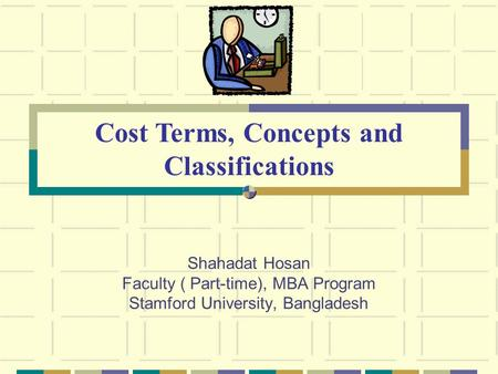 Shahadat Hosan Faculty ( Part-time), MBA Program Stamford University, Bangladesh Cost Terms, Concepts and Classifications.
