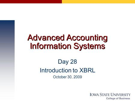 Advanced Accounting Information Systems Day 28 Introduction to XBRL October 30, 2009.