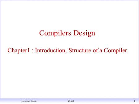 Compiler Design BMZ 1 Compilers Design Chapter1 : Introduction, Structure of a Compiler.