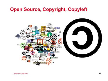 Compsci 82, Fall 2009 4.1 Open Source, Copyright, Copyleft.