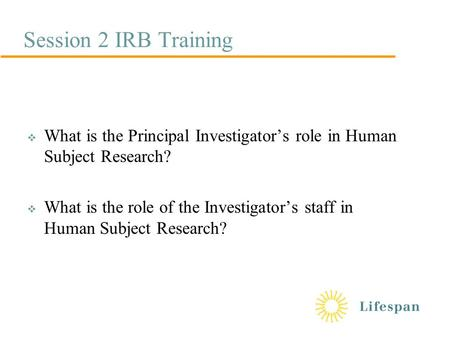 Session 2 IRB Training  What is the Principal Investigator's role in Human Subject Research?  What is the role of the Investigator's staff in Human Subject.