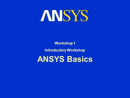 ANSYS Basics Workshop 1 Introductory Workshop. Workshop Supplement January 30, 2001 Inventory #001442 W1-2 Introductory Workshop ANSYS Basics In this.