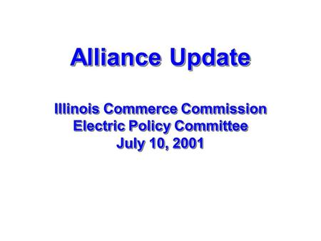 Alliance Update Illinois Commerce Commission Electric Policy Committee July 10, 2001.