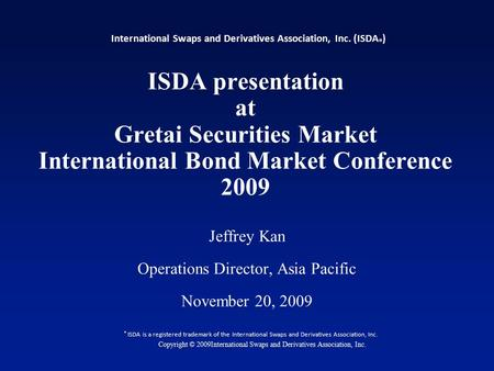 1 ISDA presentation at Gretai Securities Market International Bond Market Conference 2009 Jeffrey Kan Operations Director, Asia Pacific November 20, 2009.