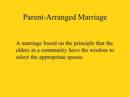 Parent-Arranged Marriage A marriage based on the principle that the elders in a community have the wisdom to select the appropriate spouse.