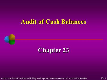 ©2005 Prentice Hall Business Publishing, Auditing and Assurance Services 10/e, Arens/Elder/Beasley 23 - 1 Audit of Cash Balances Chapter 23.