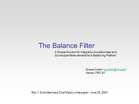The Balance Filter A Simple Solution for Integration Accelerometer and Gyroscope Measurements for a Balancing Platform Shane Colton Mentor,