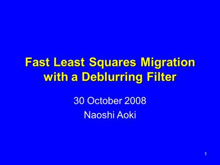 Fast Least Squares Migration with a Deblurring Filter 30 October 2008 Naoshi Aoki 1.