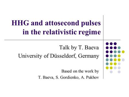 HHG and attosecond pulses in the relativistic regime Talk by T. Baeva University of Düsseldorf, Germany Based on the work by T. Baeva, S. Gordienko, A.