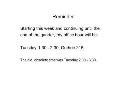 Reminder Starting this week and continuing until the end of the quarter, my office hour will be: Tuesday 1:30 - 2:30, Guthrie 215 The old, obsolete time.