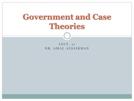 LECT. 11 DR. AMAL ALSAIKHAN Government and Case Theories.