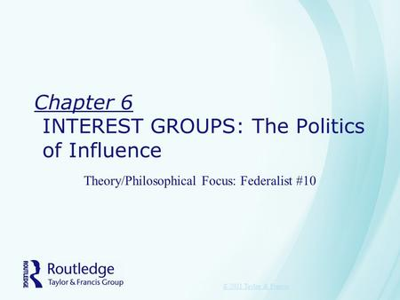 Chapter 6 INTEREST GROUPS: The Politics of Influence Theory/Philosophical Focus: Federalist #10 © 2011 Taylor & Francis.