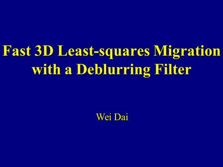 Fast 3D Least-squares Migration with a Deblurring Filter Wei Dai.