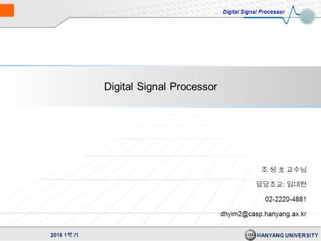 Digital Signal Processor HANYANG UNIVERSITY 2016 1 학기 Digital Signal Processor 조 성 호 교수님 담당조교 : 임대현 02-2220-4881