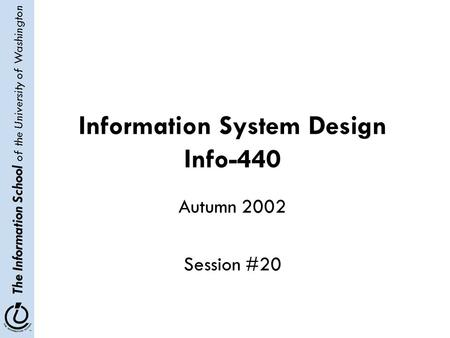 The Information School of the University of Washington Information System Design Info-440 Autumn 2002 Session #20.