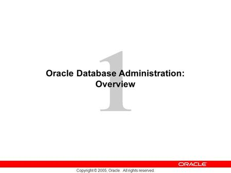 1 Copyright © 2005, Oracle. All rights reserved. Oracle Database Administration: Overview.