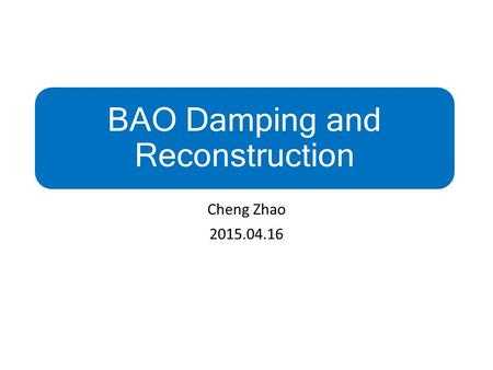 BAO Damping and Reconstruction Cheng Zhao 2015.04.16.