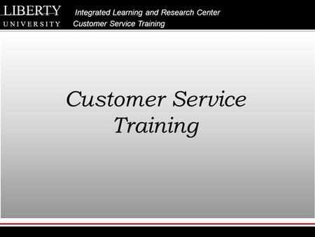 LIBERTY Integrated Learning and Research Center U N I V E R S I T Y Customer Service Training Customer Service Training.