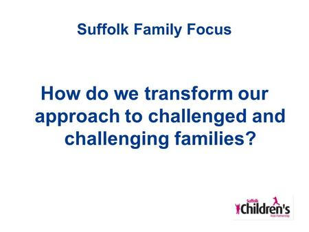 Suffolk Family Focus How do we transform our approach to challenged and challenging families?