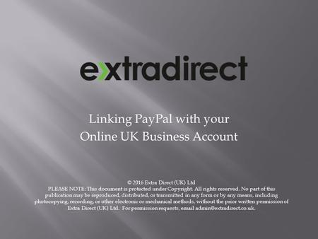 Linking PayPal with your Online UK Business Account © 2016 Extra Direct (UK) Ltd PLEASE NOTE: This document is protected under Copyright. All rights reserved.