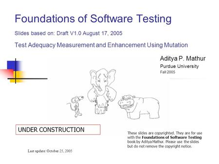 Foundations of Software Testing Slides based on: Draft V1.0 August 17, 2005 Test Adequacy Measurement and Enhancement Using Mutation Last update: October.
