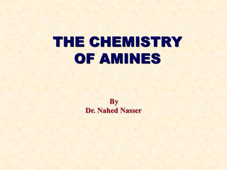 THE CHEMISTRY OF AMINES By Dr. Nahed Nasser. AMINES CONTENTS Structure and classification Nomenclature Physical properties Basic properties Preparation.