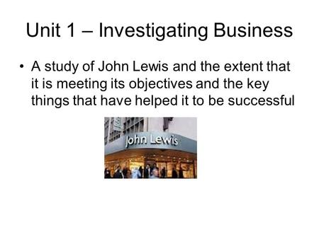 Unit 1 – Investigating Business A study of John Lewis and the extent that it is meeting its objectives and the key things that have helped it to be successful.