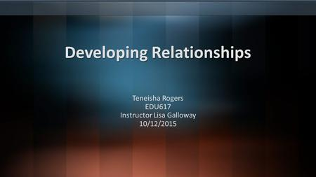 Developing Relationships Developing Relationships Teneisha Rogers EDU617 Instructor Lisa Galloway 10/12/2015.