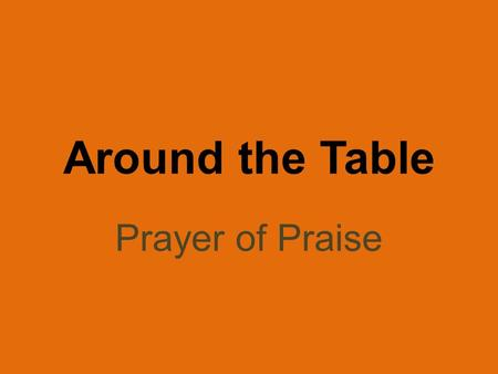 Around the Table Prayer of Praise. I Thessalonians 1:2-3 We always thank God for all of you and continually mention you in our prayers. We remember before.