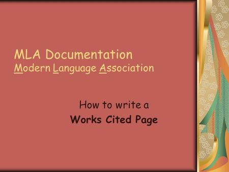MLA Documentation Modern Language Association How to write a Works Cited Page.