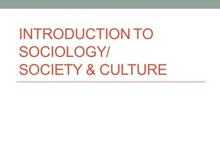 INTRODUCTION TO SOCIOLOGY/ SOCIETY & CULTURE. What is Sociology? Sociology refers to the study of society, focusing on the organisation of social life.