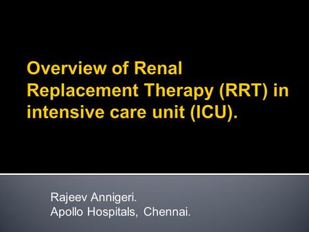 Rajeev Annigeri. Apollo Hospitals, Chennai..  Indications to initiate RRT in ICU.  Modes of RRT.  Choosing modality of RRT.  Goals of RRT.  Outcomes.