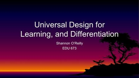 Shannon O'Reilly EDU 673 Universal Design for Learning, and Differentiation.