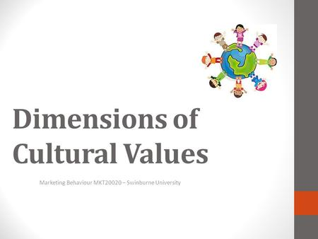 Dimensions <strong>of</strong> Cultural Values Marketing Behaviour MKT20020 – Swinburne University.
