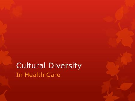 Cultural Diversity In Health Care. Basic Concepts: Culture : Values, beliefs, languages, symbols, behaviors and customs unique to a particular group of.