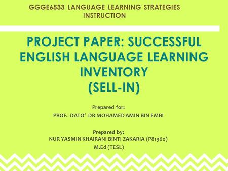 PROJECT PAPER: SUCCESSFUL ENGLISH LANGUAGE LEARNING INVENTORY (SELL-IN) Prepared for: PROF. DATO' DR MOHAMED AMIN BIN EMBI Prepared by: NUR YASMIN KHAIRANI.