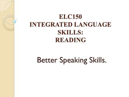 ELC150 INTEGRATED LANGUAGE SKILLS: READING Better Speaking Skills.