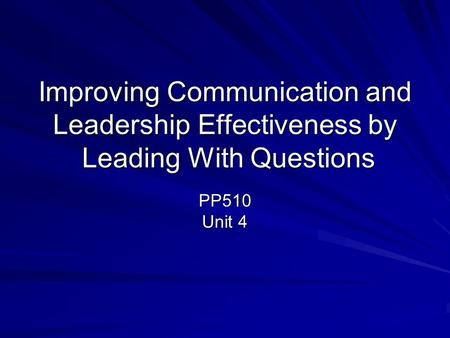 Improving Communication and Leadership Effectiveness by Leading With Questions PP510 Unit 4.