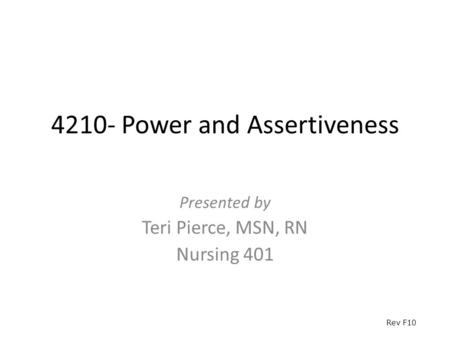 4210- Power and Assertiveness Presented by Teri Pierce, MSN, RN Nursing 401 Rev F10.