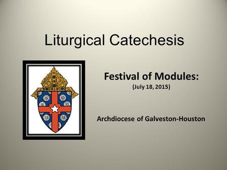 Liturgical Catechesis Festival of Modules: (July 18, 2015) Archdiocese of Galveston-Houston.