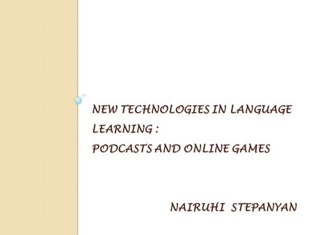 NEW TECHNOLOGIES IN LANGUAGE LEARNING : PODCASTS AND ONLINE GAMES NAIRUHI STEPANYAN.