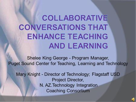 Shelee King George - Program Manager, Puget Sound Center for Teaching, Learning and Technology Mary Knight - Director of Technology; Flagstaff USD Project.