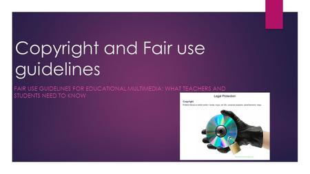 Copyright and Fair use guidelines FAIR USE GUIDELINES FOR EDUCATIONAL MULTIMEDIA: WHAT TEACHERS AND STUDENTS NEED TO KNOW.